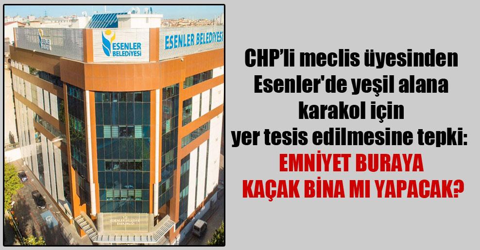 CHP'li meclis üyesinden Esenler'de yeşil alana karakol için yer tesis edilmesine tepki:  Emniyet buraya kaçak bina mı yapacak?