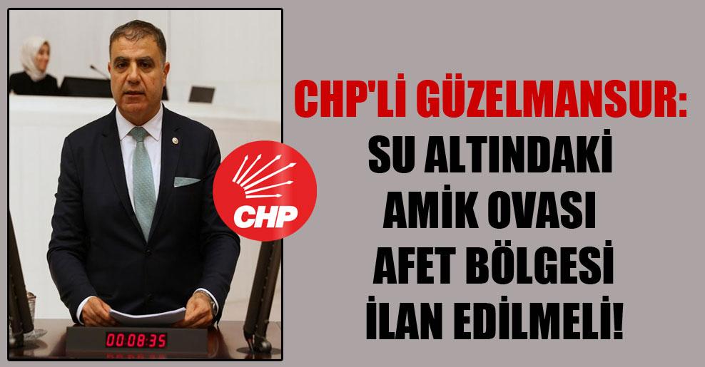 CHP'li Güzelmansur: Su altındaki Amik Ovası afet bölgesi ilan edilmeli!
