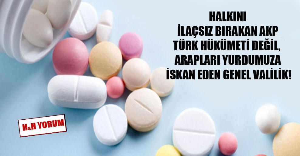 Halkını ilaçsız bırakan AKP Türk hükümeti değil, Arapları yurdumuza iskan eden genel valilik!