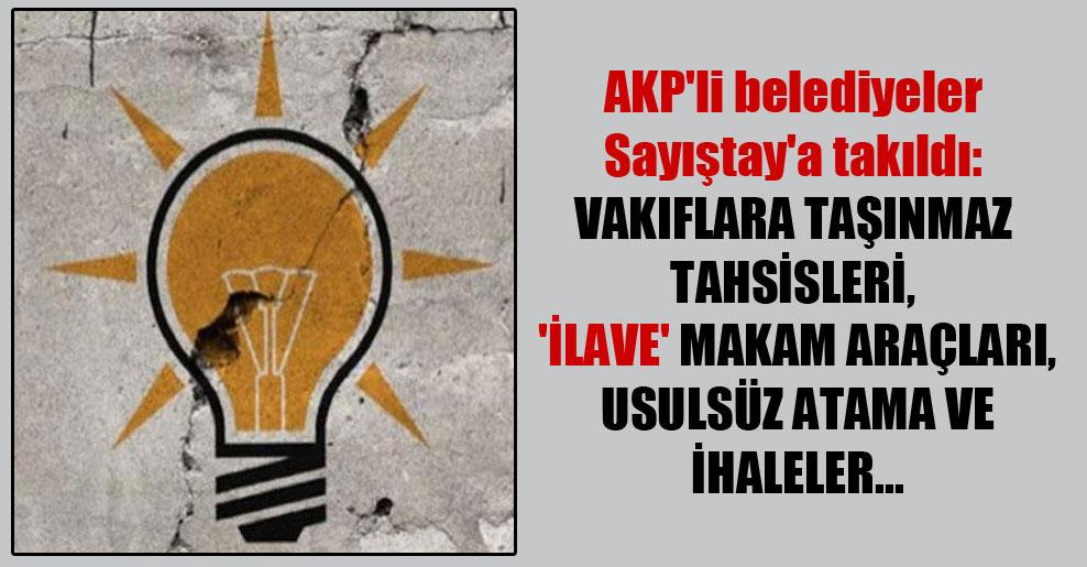 AKP'li belediyeler Sayıştay'a takıldı: Vakıflara taşınmaz tahsisleri, 'ilave' makam araçları, usulsüz atama ve ihaleler…