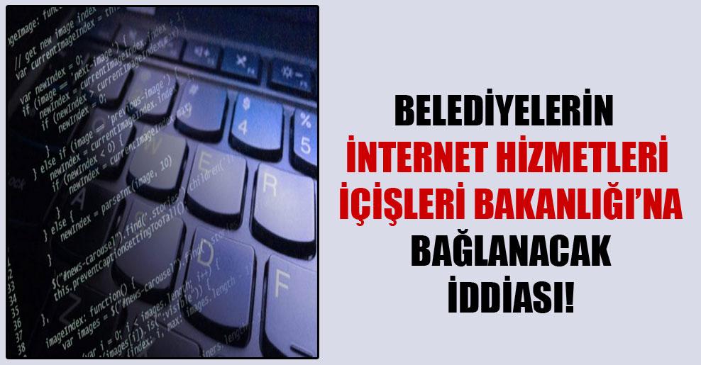 Belediyelerin internet hizmetleri İçişleri Bakanlığı'na bağlanacak iddiası!