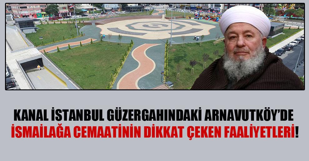 Kanal İstanbul güzergahındaki Arnavutköy'de İsmailağa cemaatinin dikkat çeken faaliyetleri!