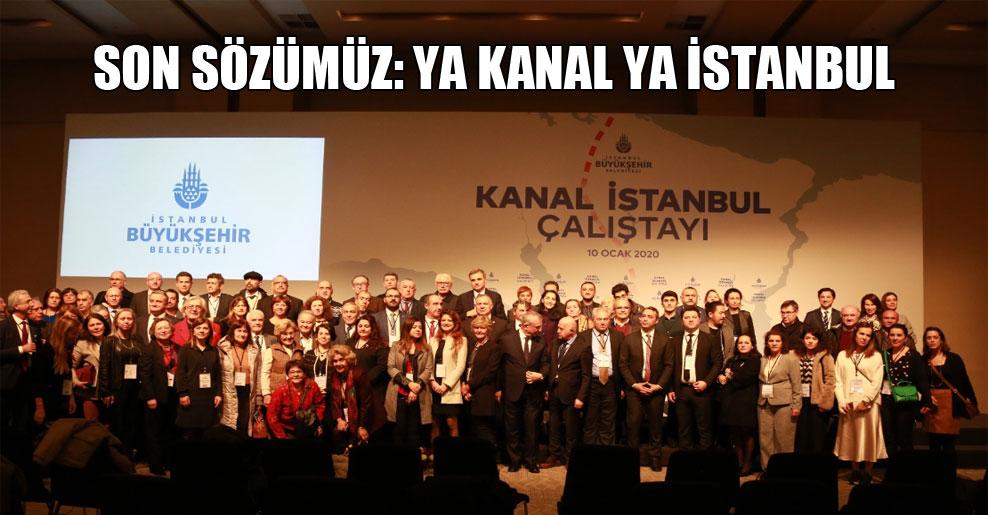 Son sözümüz: Ya Kanal ya İstanbul