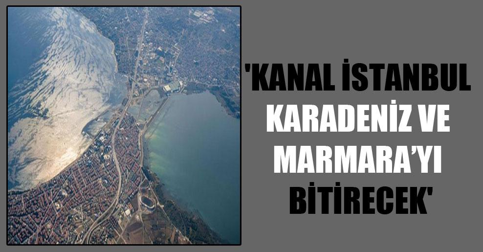 'Kanal İstanbul Karadeniz ve Marmara'yı bitirecek'
