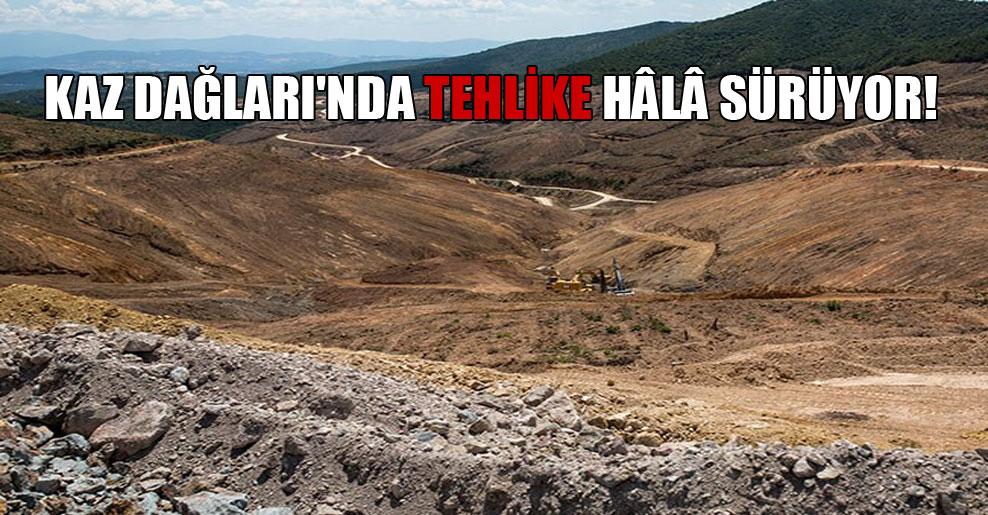 Kaz Dağları'nda tehlike hâlâ sürüyor!