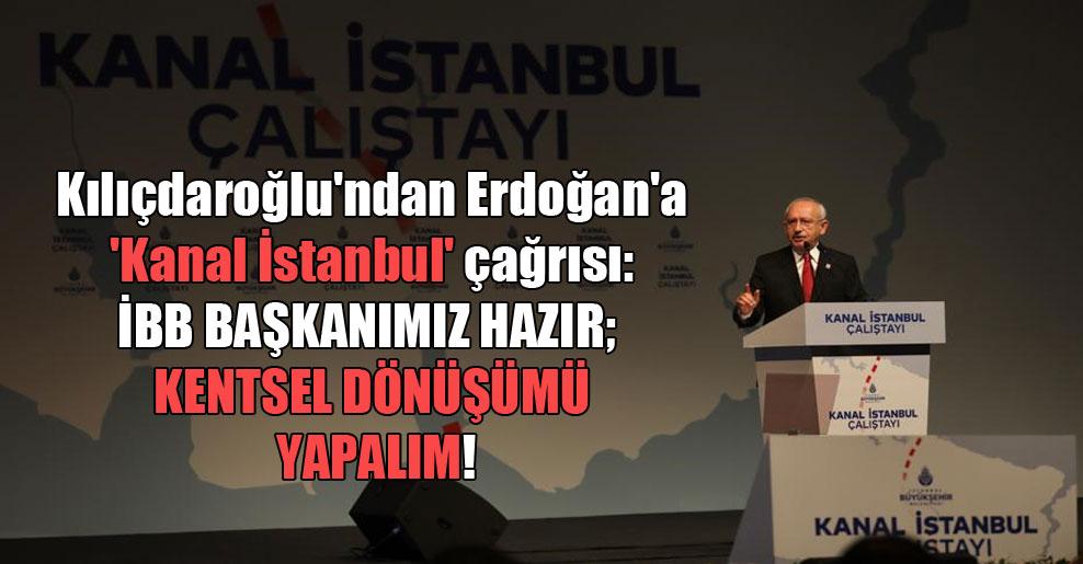Kılıçdaroğlu'ndan Erdoğan'a 'Kanal İstanbul' çağrısı: İBB Başkanımız hazır; kentsel dönüşümü yapalım!