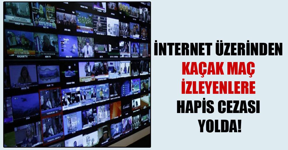 İnternet üzerinden kaçak maç izleyenlere hapis cezası yolda!