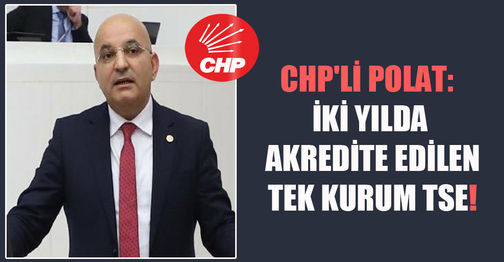 CHP'li Polat: İki yılda akredite edilen tek kurum TSE!