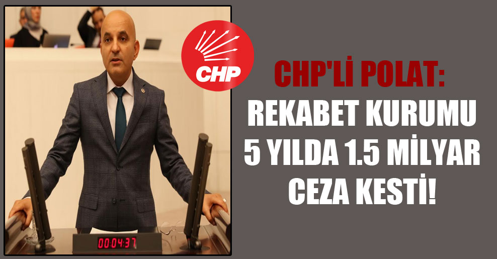 CHP'li Polat: Rekabet Kurumu 5 yılda 1.5 milyar ceza kesti!