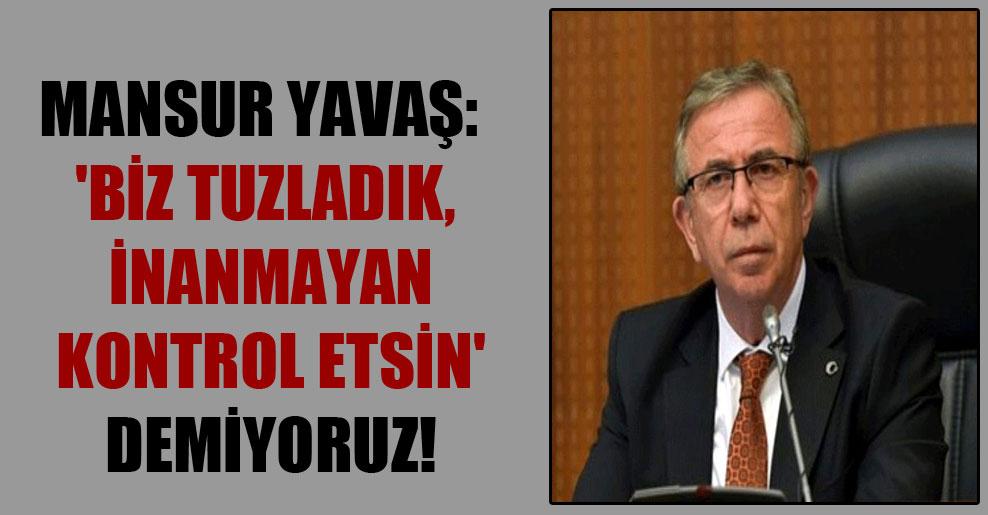 Mansur Yavaş: 'Biz tuzladık, inanmayan kontrol etsin' demiyoruz!