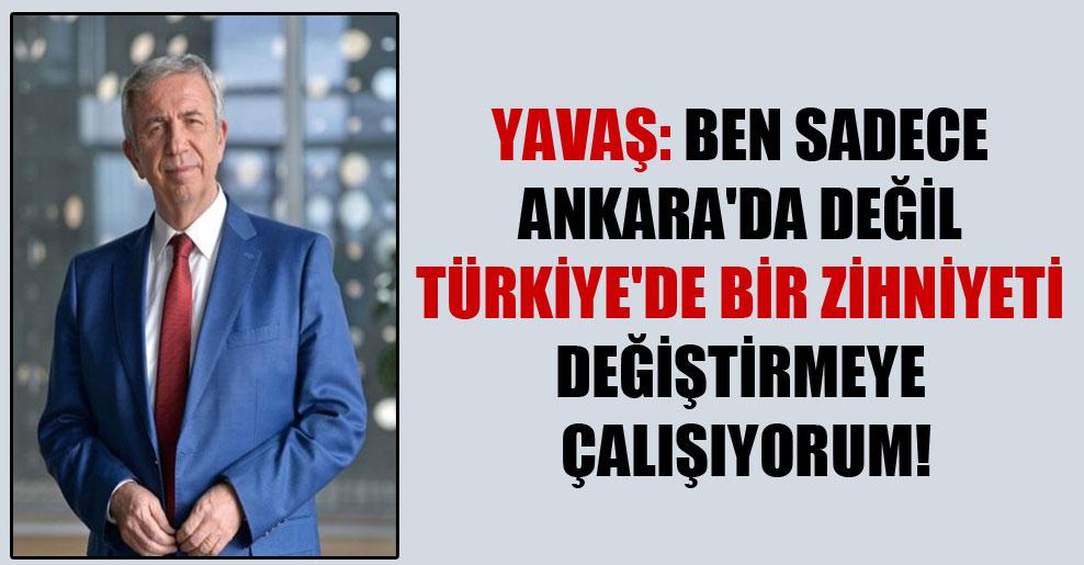 Yavaş: Ben sadece Ankara'da değil Türkiye'de bir zihniyeti değiştirmeye çalışıyorum!