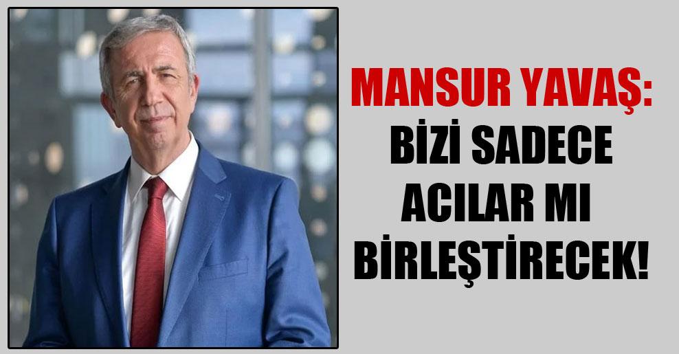 Mansur Yavaş: Bizi sadece acılar mı birleştirecek!