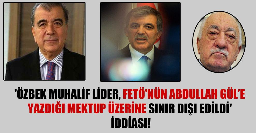 'Özbek muhalif lider, FETÖ'nün Abdullah Gül'e yazdığı mektup üzerine sınır dışı edildi' iddiası!