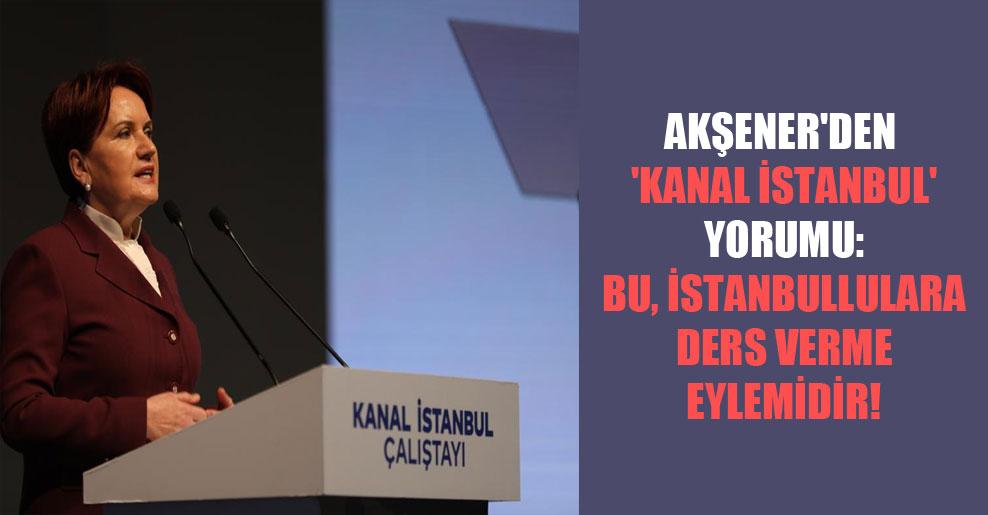 Akşener'den 'Kanal İstanbul' yorumu: Bu, İstanbullulara ders verme eylemidir!