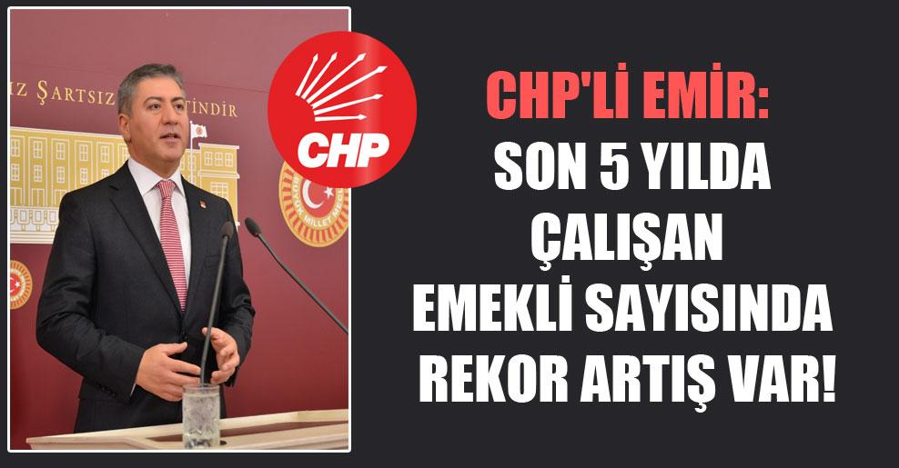 CHP'li Emir: Son 5 yılda çalışan emekli sayısında rekor artış var!