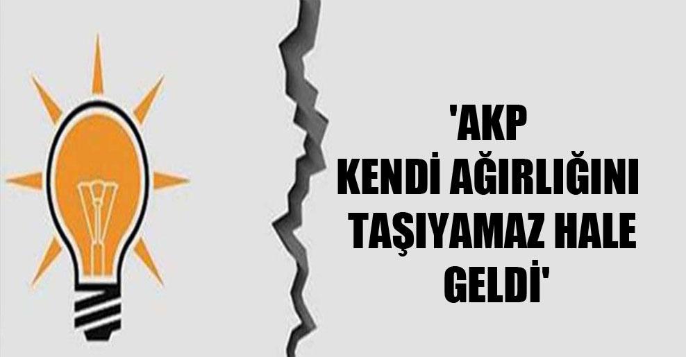 'AKP kendi ağırlığını taşıyamaz hale geldi'