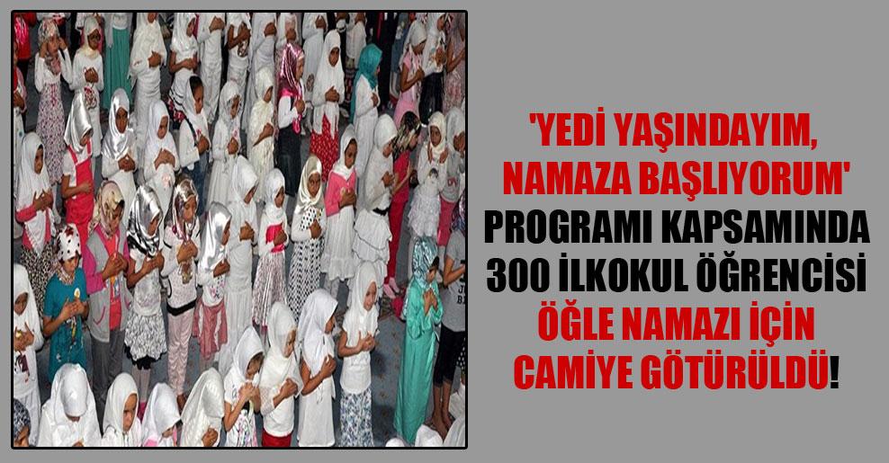 'Yedi Yaşındayım, Namaza Başlıyorum' programı kapsamında 300 ilkokul öğrencisi öğle namazı için camiye götürüldü!