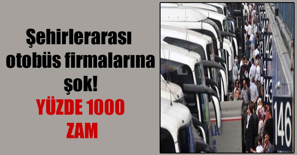 Şehirlerarası otobüs firmalarına şok! Yüzde 1000 zam