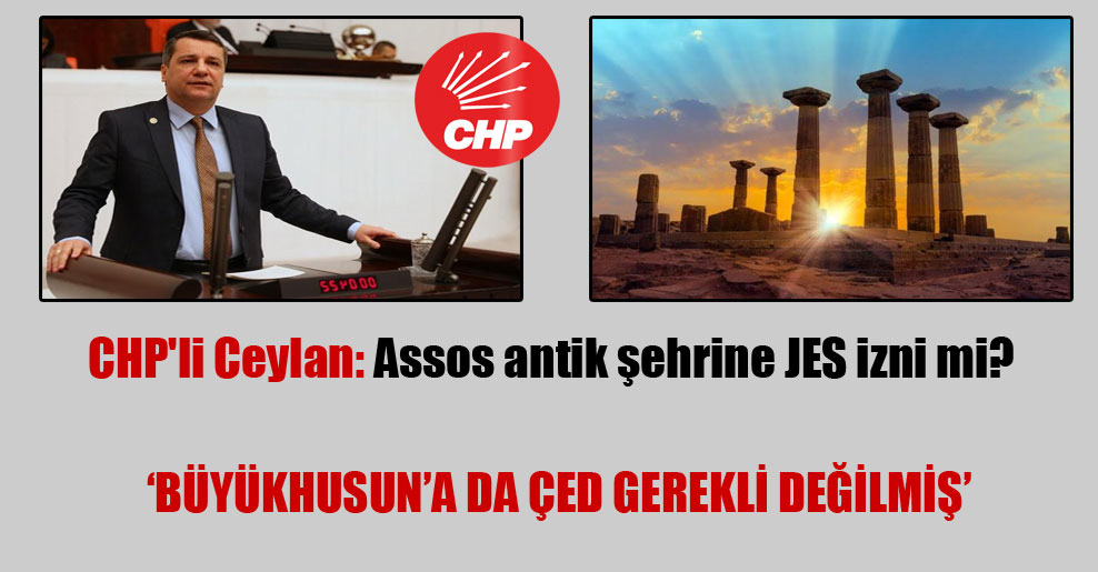 CHP'li Ceylan: Assos antik şehrine JES izni mi?  'Büyükhusun'a da ÇED gerekli değilmiş'