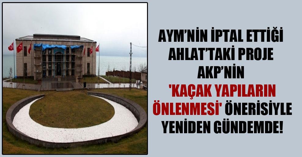 AYM'nin iptal ettiği Ahlat'taki proje AKP'nin 'kaçak yapıların önlenmesi' önerisiyle yeniden gündemde!