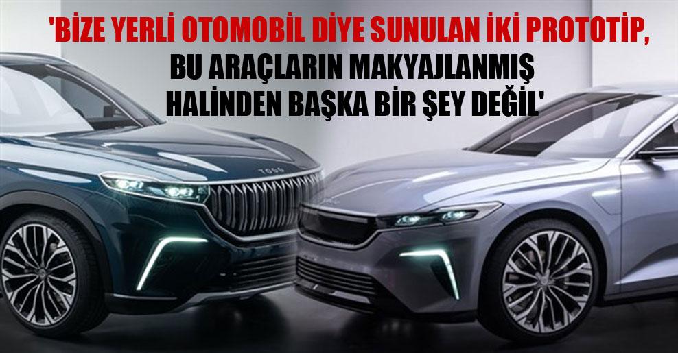 'Bize yerli otomobil diye sunulan iki prototip, bu araçların makyajlanmış halinden başka bir şey değil'