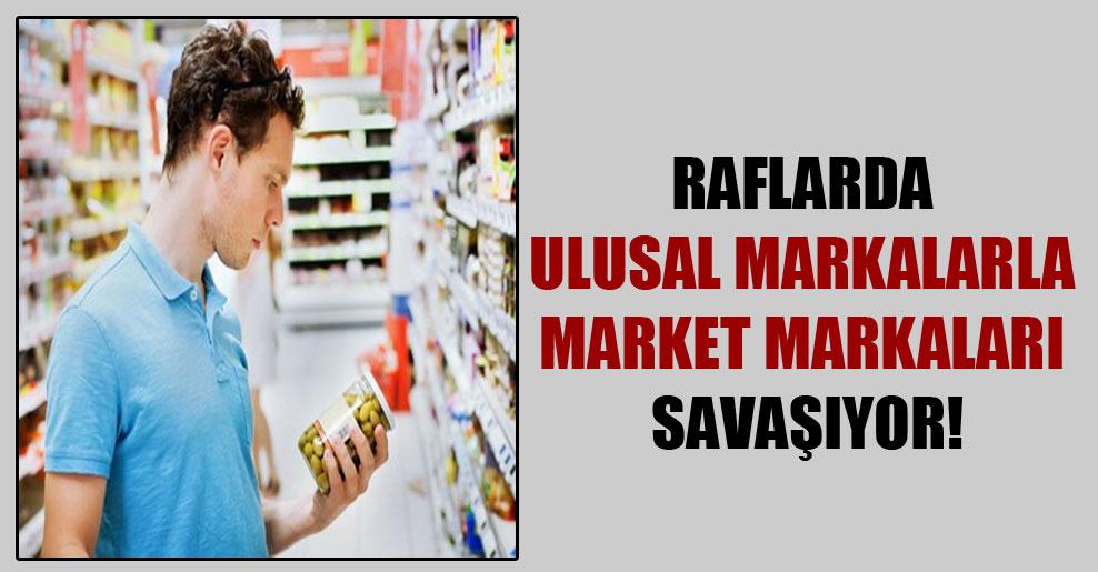 Raflarda ulusal markalarla market markaları savaşıyor!
