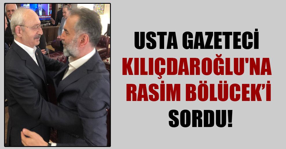 Usta gazeteci Kılıçdaroğlu'na Rasim Bölücek'i sordu!