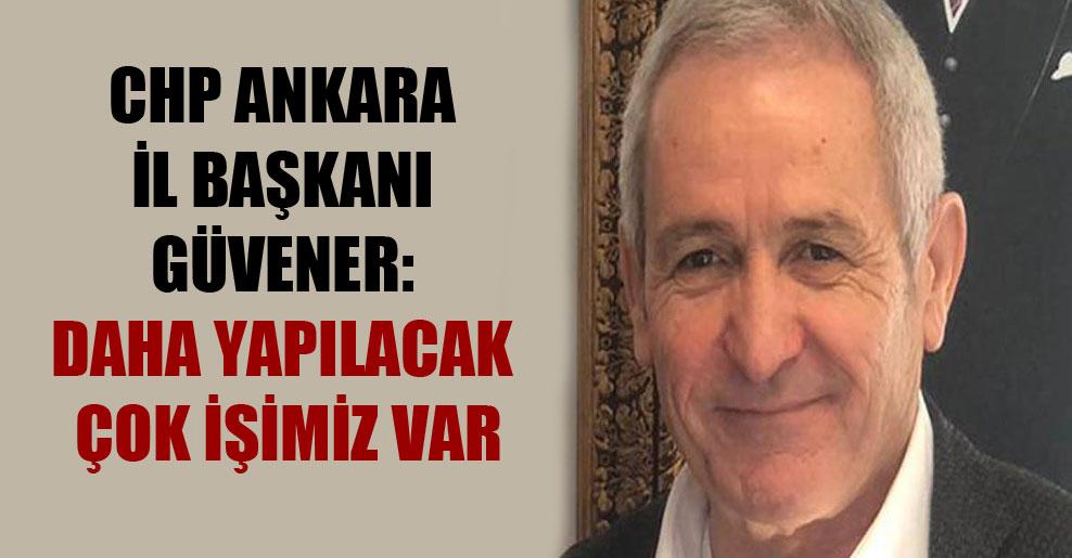 CHP Ankara İl Başkanı Güvener: Daha yapılacak çok işimiz var