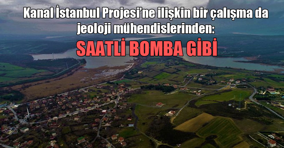Kanal İstanbul Projesi'ne ilişkin bir çalışma da jeoloji mühendislerinden: Saatli bomba gibi