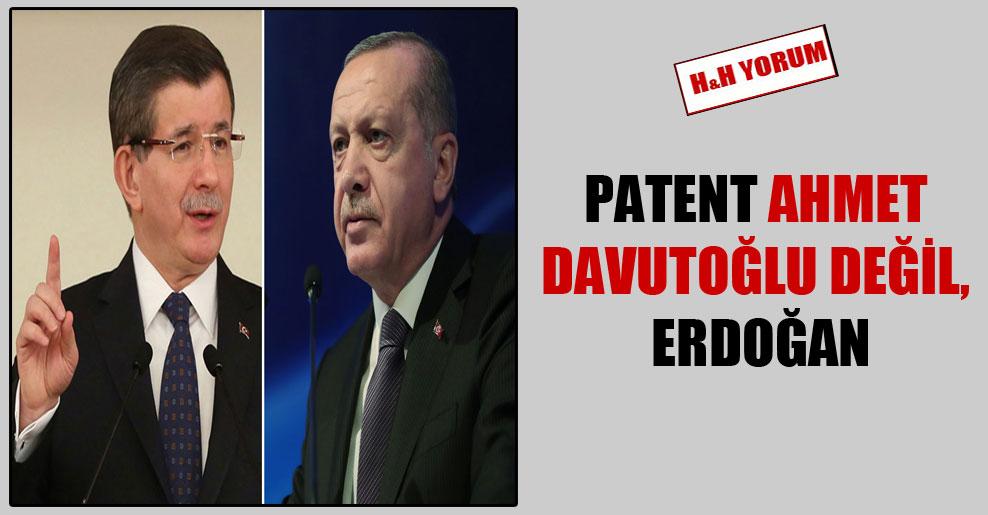 Patent Ahmet Davutoğlu değil, Erdoğan