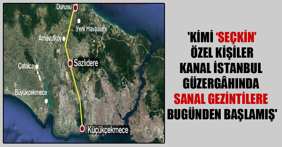 'Kimi 'seçkin' özel kişiler Kanal İstanbul güzergâhında sanal gezintilere bugünden başlamış'