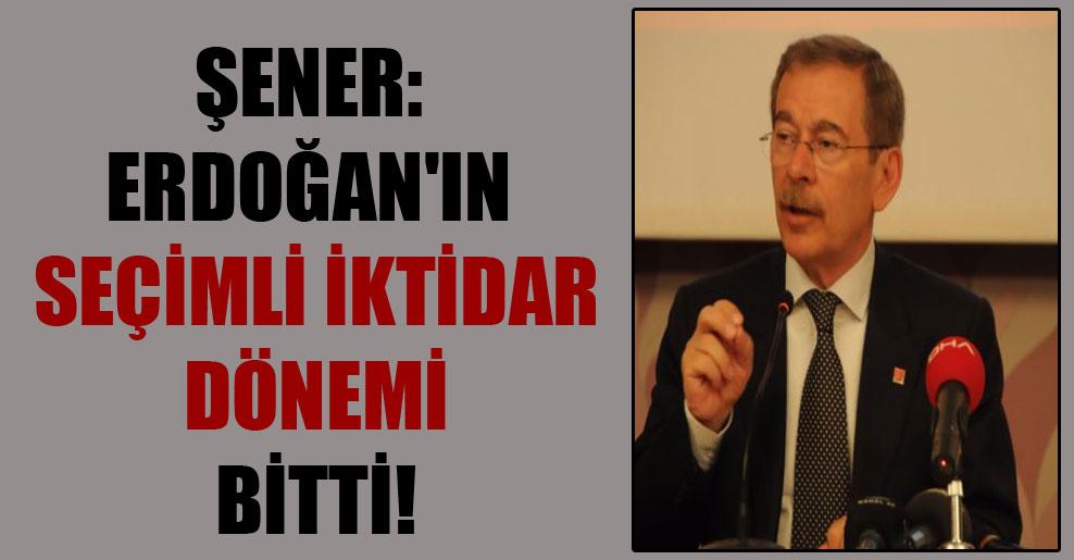 Şener: Erdoğan'ın seçimli iktidar dönemi bitti!