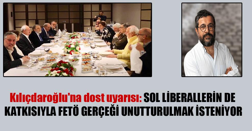 Kılıçdaroğlu'na dost uyarısı: Sol liberallerin de katkısıyla FETÖ gerçeği unutturulmak isteniyor