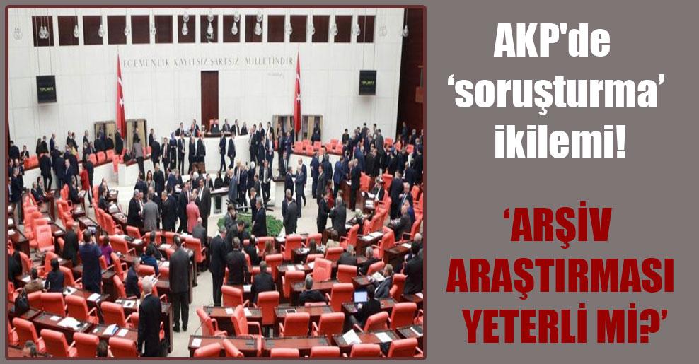 AKP'de 'soruşturma' ikilemi!