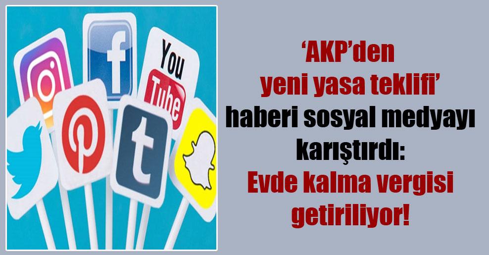 'AKP'den yeni yasa teklifi' haberi sosyal medyayı karıştırdı: Evde kalma vergisi getiriliyor!