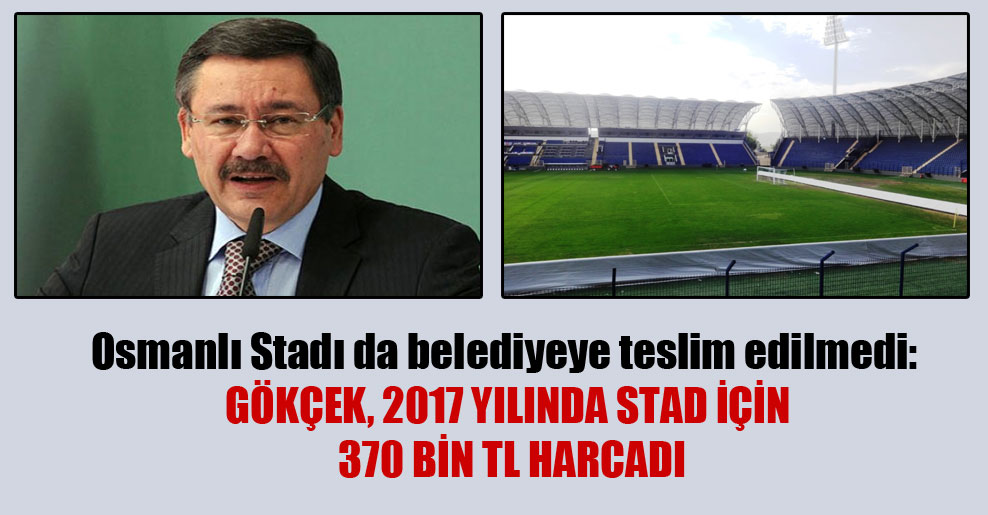 Osmanlı Stadı da belediyeye teslim edilmedi: Gökçek, 2017 yılında stad için 370 bin TL harcadı