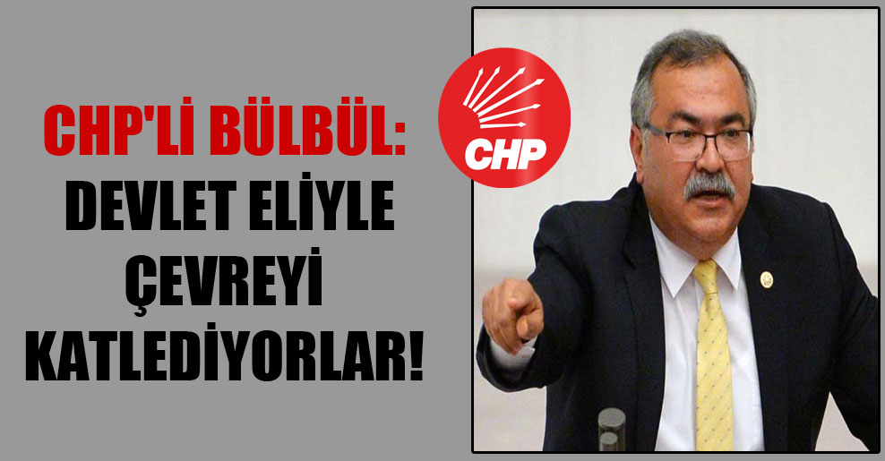 CHP'li Bülbül: Devlet eliyle çevreyi katlediyorlar!