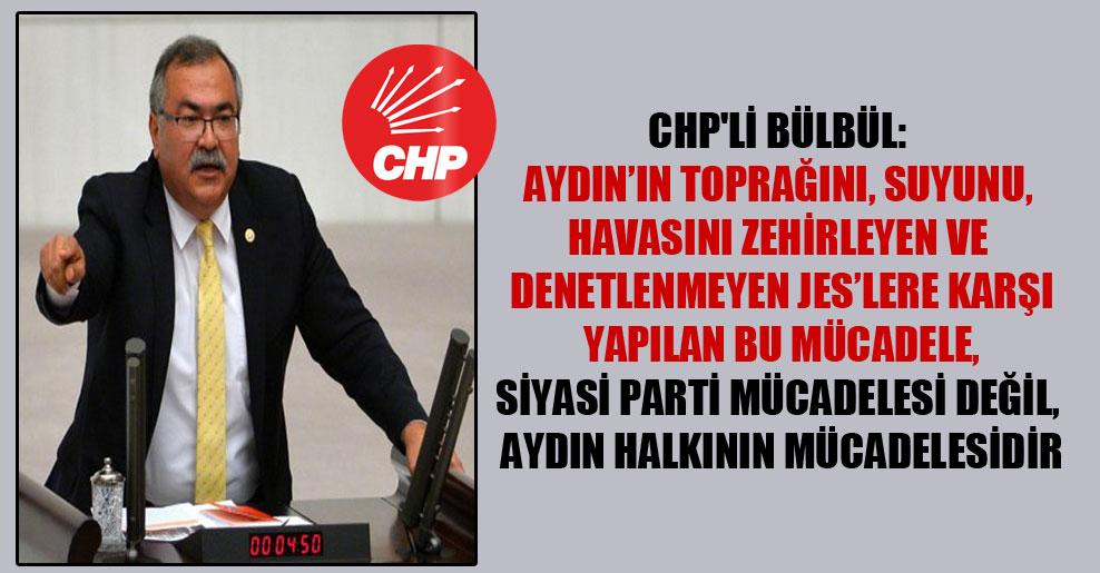 CHP'li Bülbül: Aydın'ın toprağını, suyunu, havasını zehirleyen ve denetlenmeyen JES'lere karşı yapılan bu mücadele, siyasi parti mücadelesi değil, Aydın halkının mücadelesidir