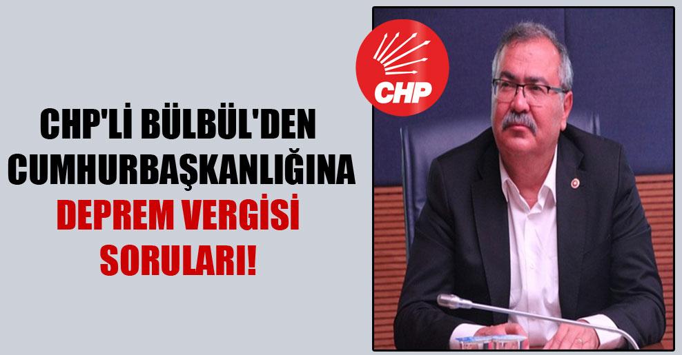 CHP'li Bülbül'den Cumhurbaşkanlığına deprem vergisi soruları!