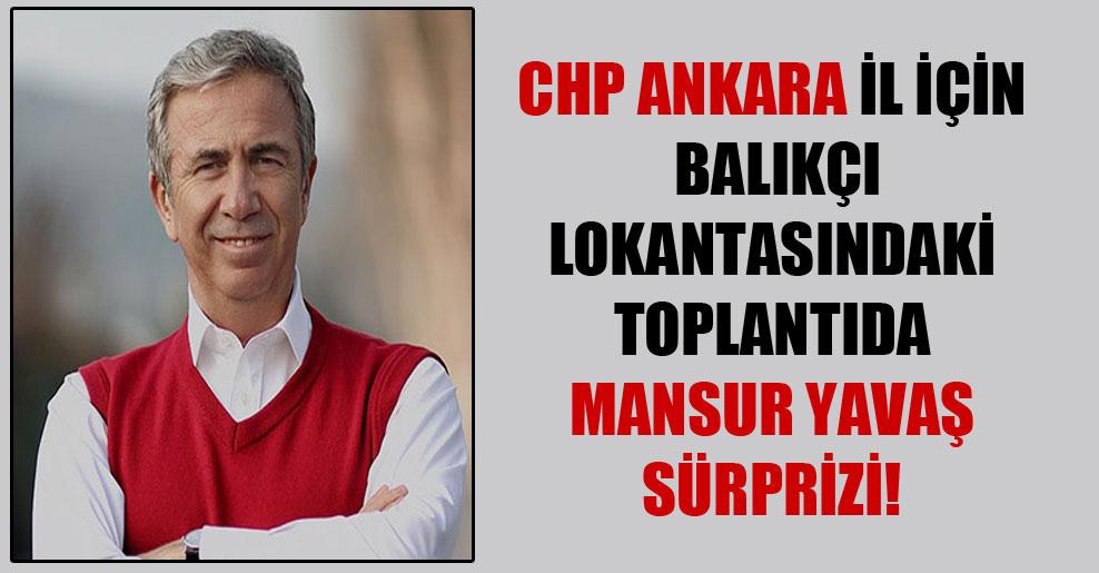 CHP Ankara İl için balıkçı lokantasındaki toplantıda Mansur Yavaş sürprizi!