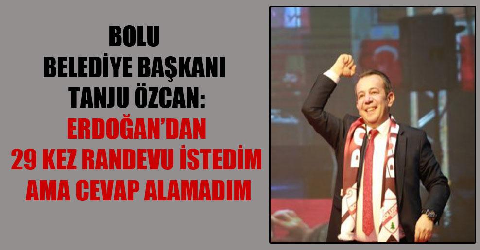 Bolu Belediye Başkanı Tanju Özcan: Erdoğan'dan 29 kez randevu istedim ama cevap alamadım
