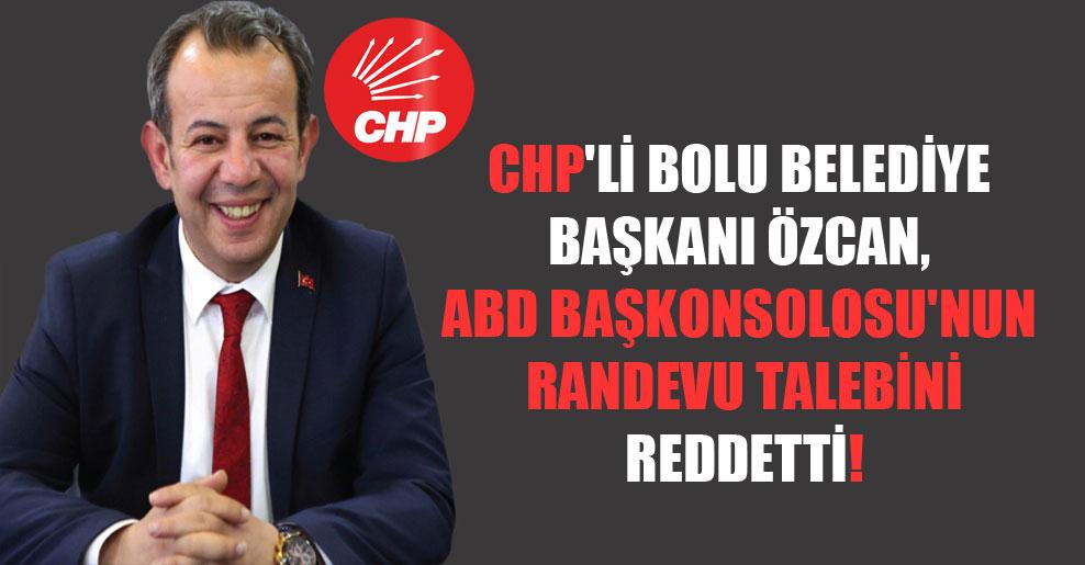 CHP'li Bolu Belediye Başkanı Özcan, ABD Başkonsolosu'nun randevu talebini reddetti!