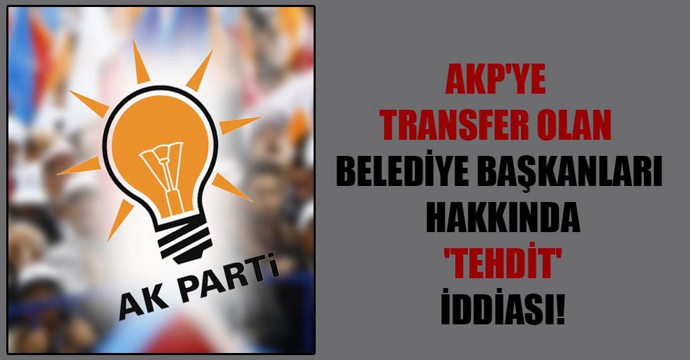 AKP'ye transfer olan belediye başkanları hakkında 'tehdit' iddiası!
