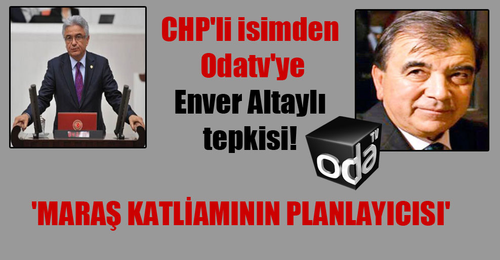 CHP'li isimden Odatv'ye Enver Altaylı tepkisi! 'Maraş katliamının planlayıcısı'