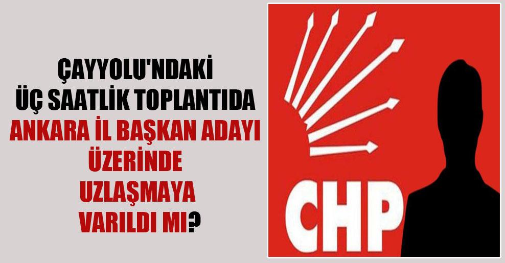 Çayyolu'ndaki üç saatlik toplantıda Ankara İl Başkan adayı üzerinde uzlaşmaya varıldı mı?