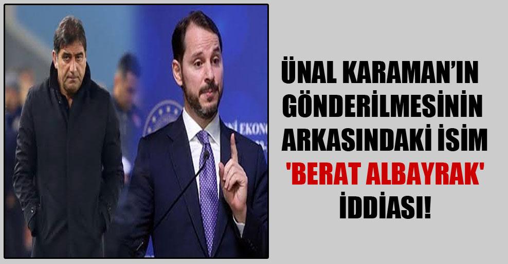 Ünal Karaman'ın gönderilmesinin arkasındaki isim 'Berat Albayrak' iddiası!