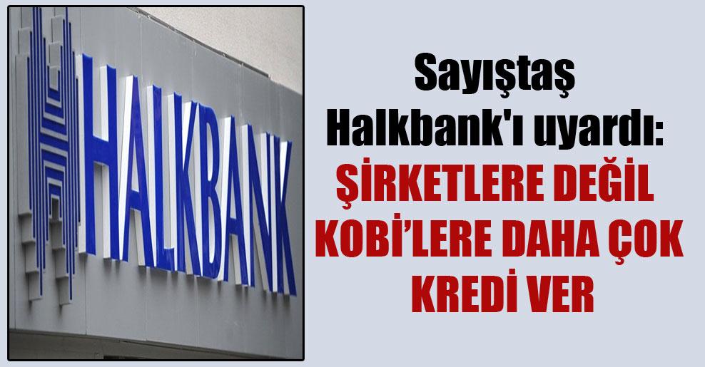 Sayıştaş Halkbank'ı uyardı: Şirketlere değil KOBİ'lere daha çok kredi ver