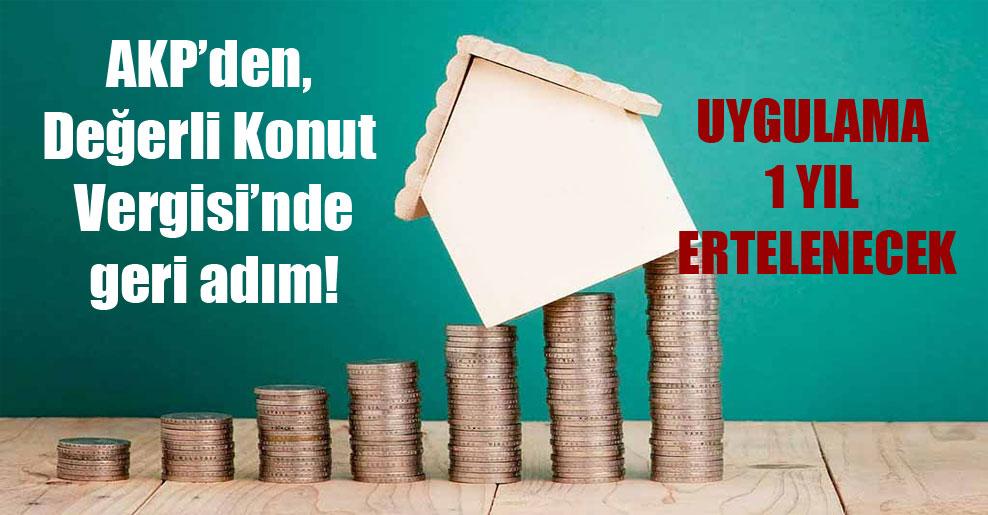 AKP'den, Değerli Konut Vergisi'nde geri adım! Uygulama 1 yıl ertelenecek