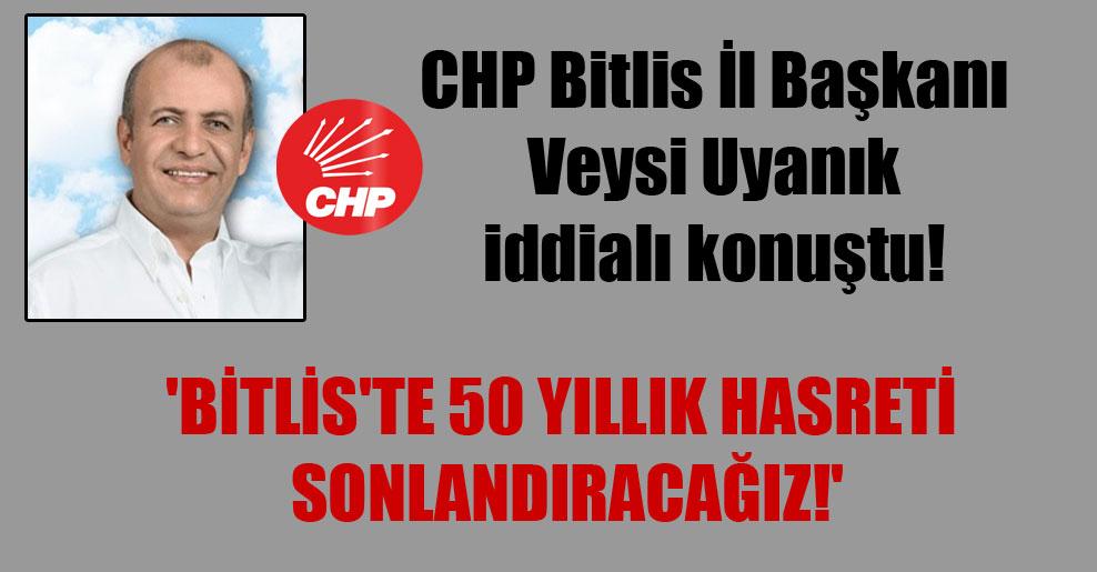 CHP Bitlis İl Başkanı Veysi Uyanık iddialı konuştu! 'Bitlis'te 50 yıllık hasreti sonlandıracağız!'