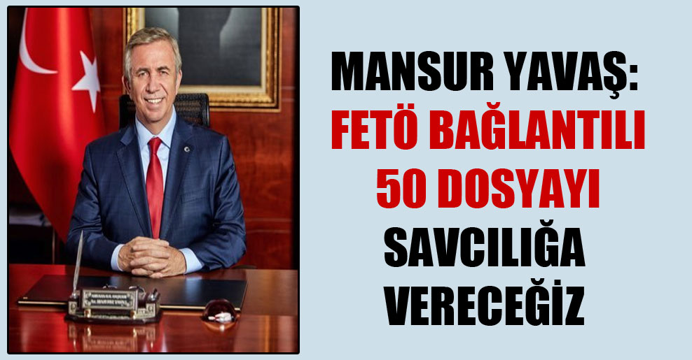 Mansur Yavaş: FETÖ bağlantılı 50 dosyayı savcılığa vereceğiz